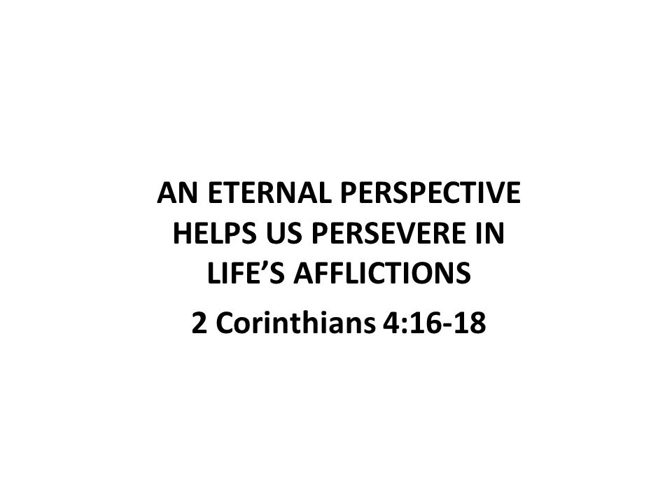AN ETERNAL PERSPECTIVE HELPS US PERSEVERE IN LIFE'S AFFLICTIONS 2 Corinthians 4:16-18