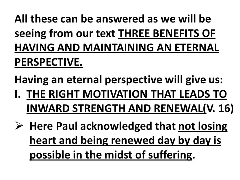 All these can be answered as we will be seeing from our text THREE BENEFITS OF HAVING AND MAINTAINING AN ETERNAL PERSPECTIVE.