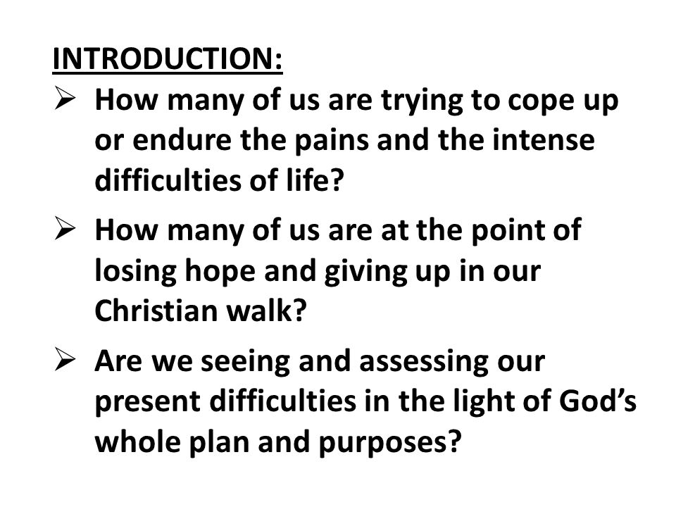 INTRODUCTION:  How many of us are trying to cope up or endure the pains and the intense difficulties of life.