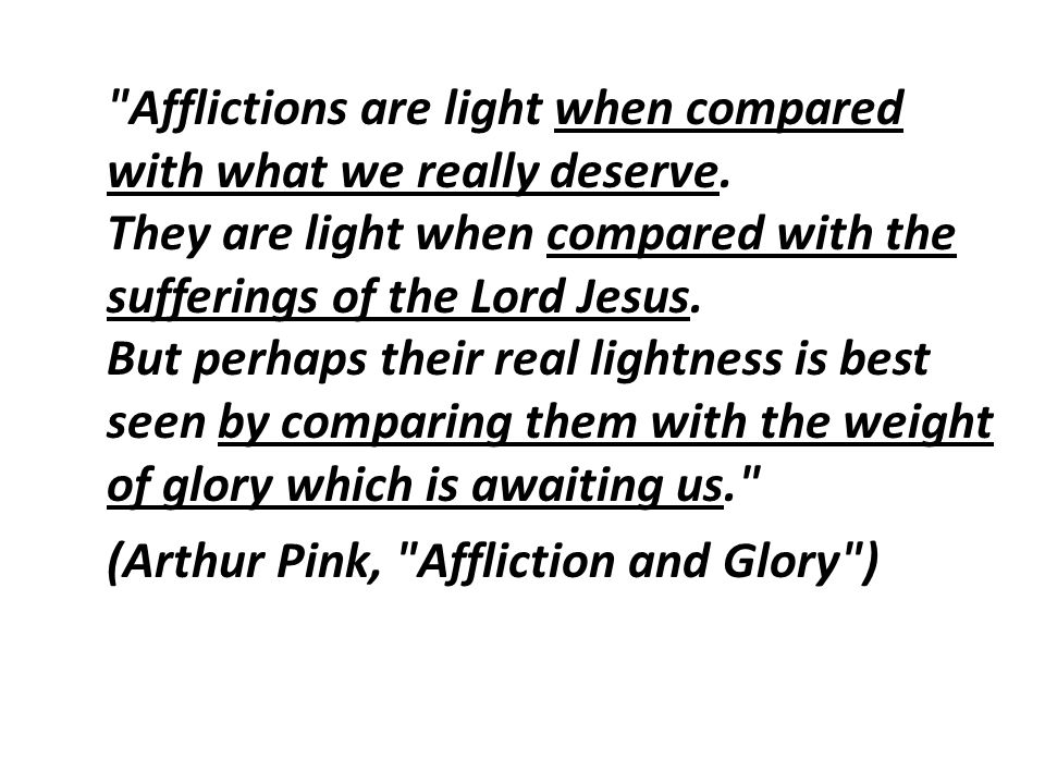 Afflictions are light when compared with what we really deserve.