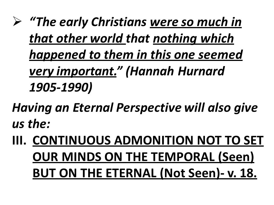  The early Christians were so much in that other world that nothing which happened to them in this one seemed very important. (Hannah Hurnard 1905-1990) Having an Eternal Perspective will also give us the: III.CONTINUOUS ADMONITION NOT TO SET OUR MINDS ON THE TEMPORAL (Seen) BUT ON THE ETERNAL (Not Seen)- v.