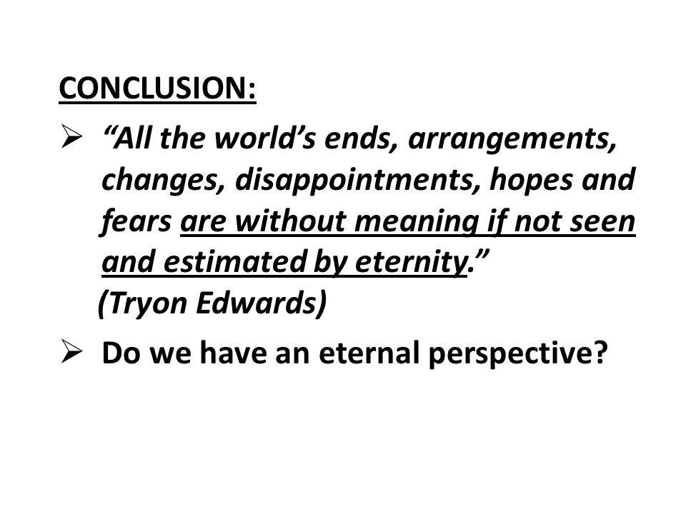 CONCLUSION:  All the world's ends, arrangements, changes, disappointments, hopes and fears are without meaning if not seen and estimated by eternity. (Tryon Edwards)  Do we have an eternal perspective