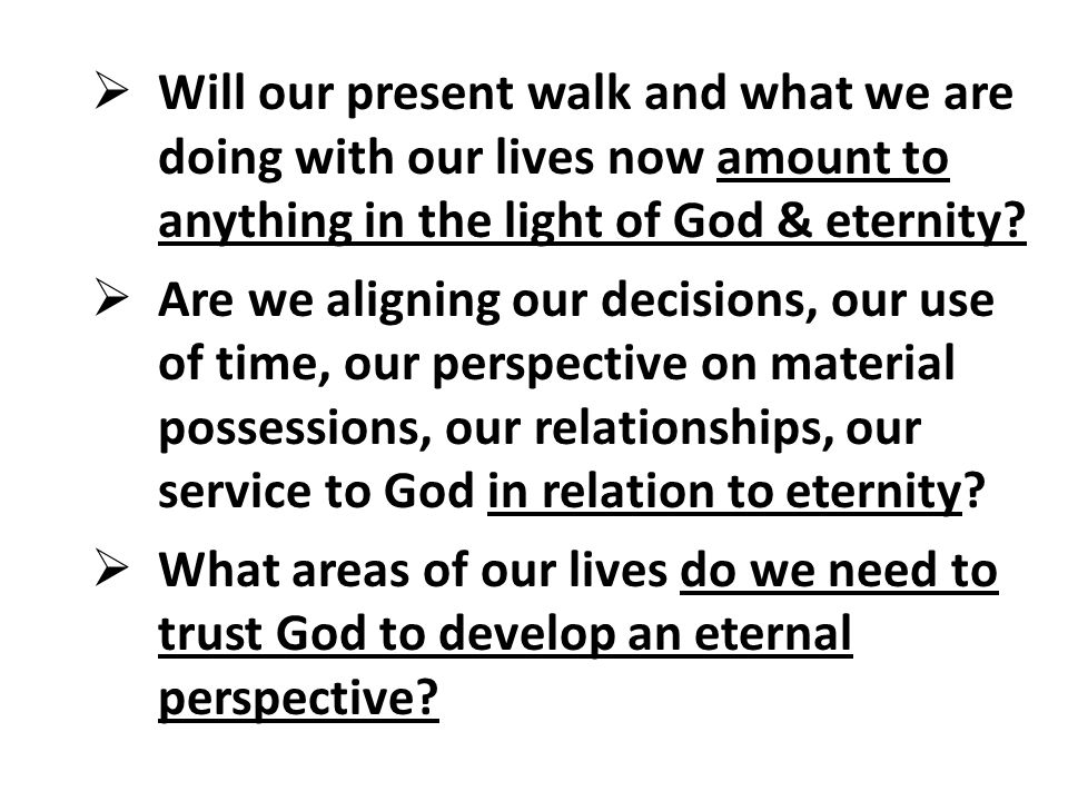 Will our present walk and what we are doing with our lives now amount to anything in the light of God & eternity.