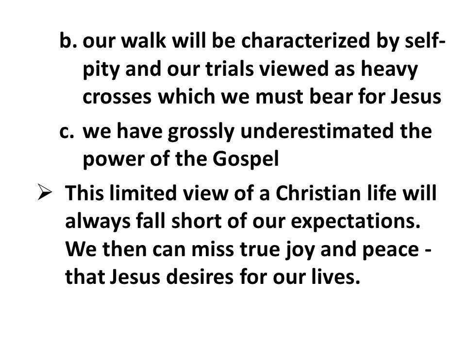 b.our walk will be characterized by self- pity and our trials viewed as heavy crosses which we must bear for Jesus c.we have grossly underestimated the power of the Gospel  This limited view of a Christian life will always fall short of our expectations.