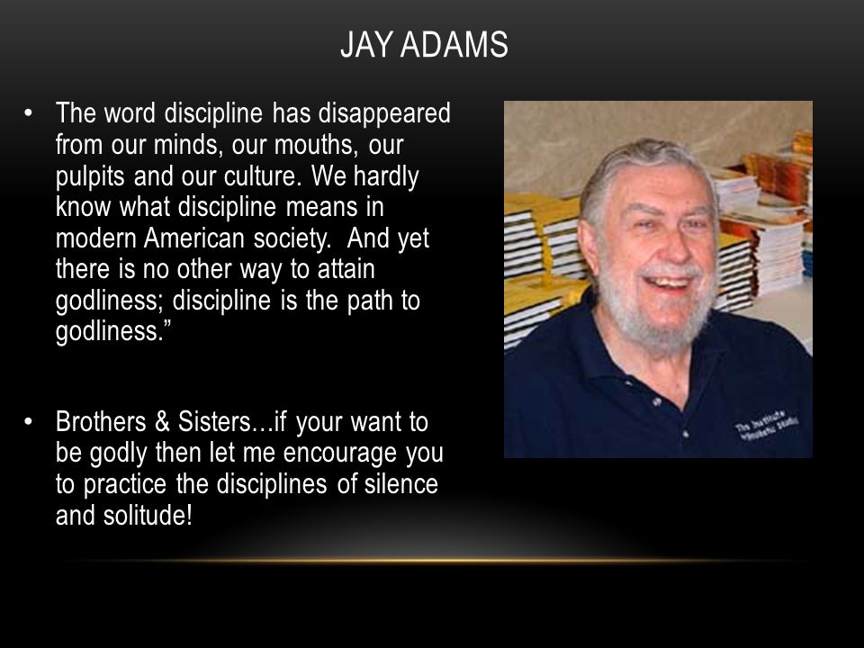JAY ADAMS The word discipline has disappeared from our minds, our mouths, our pulpits and our culture.