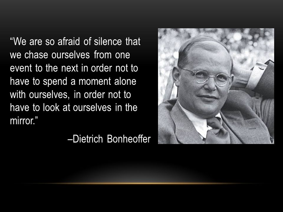 We are so afraid of silence that we chase ourselves from one event to the next in order not to have to spend a moment alone with ourselves, in order not to have to look at ourselves in the mirror. –Dietrich Bonheoffer