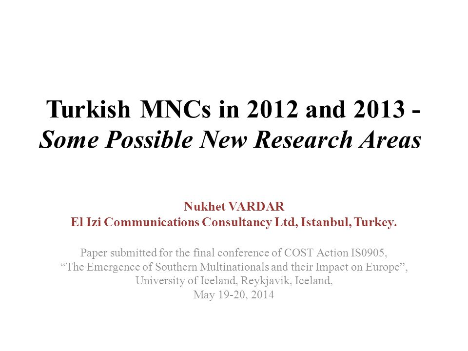 Turkish MNCs in 2012 and 2013 - Some Possible New Research Areas Nukhet VARDAR El Izi Communications Consultancy Ltd, Istanbul, Turkey.