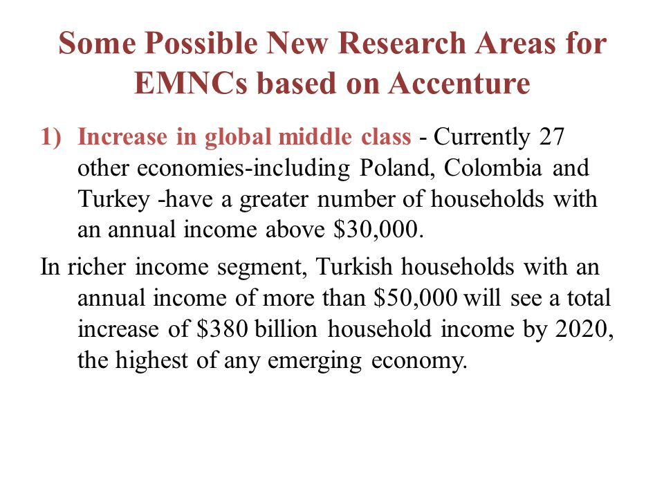 Some Possible New Research Areas for EMNCs based on Accenture 1)Increase in global middle class - Currently 27 other economies-including Poland, Colombia and Turkey -have a greater number of households with an annual income above $30,000.