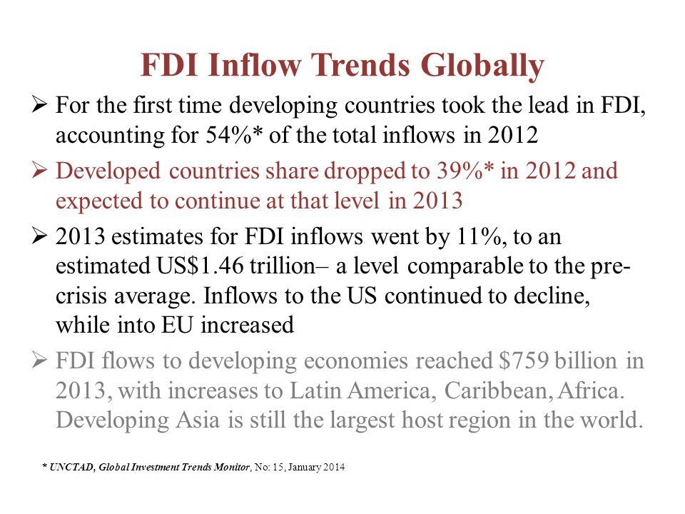 FDI Inflow Trends Globally  For the first time developing countries took the lead in FDI, accounting for 54%* of the total inflows in 2012  Developed countries share dropped to 39%* in 2012 and expected to continue at that level in 2013  2013 estimates for FDI inflows went by 11%, to an estimated US$1.46 trillion– a level comparable to the pre- crisis average.