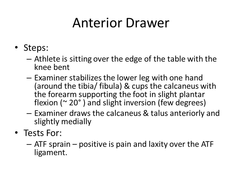 Anterior Drawer Steps: – Athlete is sitting over the edge of the table with the knee bent – Examiner stabilizes the lower leg with one hand (around th