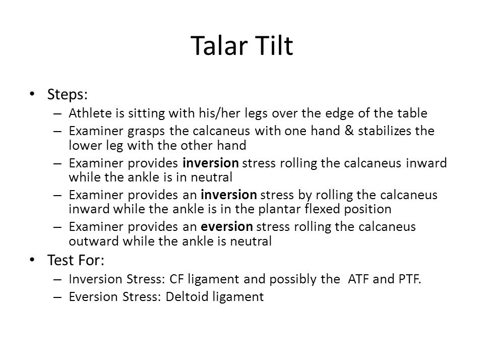 Talar Tilt Steps: – Athlete is sitting with his/her legs over the edge of the table – Examiner grasps the calcaneus with one hand & stabilizes the low