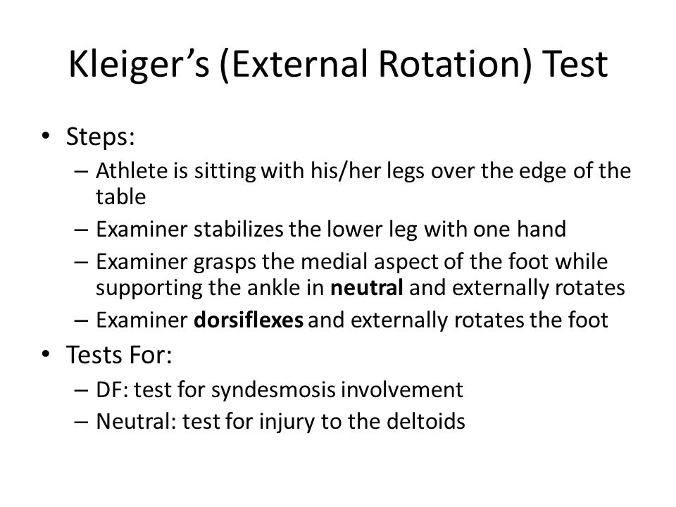 Kleiger's (External Rotation) Test Steps: – Athlete is sitting with his/her legs over the edge of the table – Examiner stabilizes the lower leg with one hand – Examiner grasps the medial aspect of the foot while supporting the ankle in neutral and externally rotates – Examiner dorsiflexes and externally rotates the foot Tests For: – DF: test for syndesmosis involvement – Neutral: test for injury to the deltoids