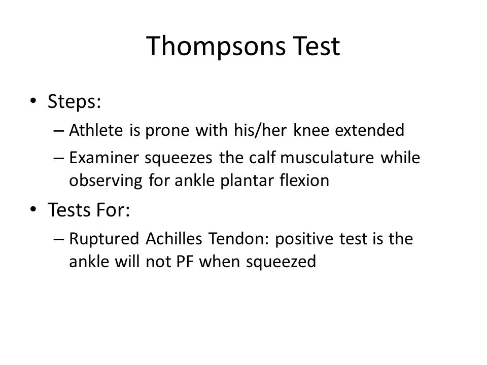 Thompsons Test Steps: – Athlete is prone with his/her knee extended – Examiner squeezes the calf musculature while observing for ankle plantar flexion