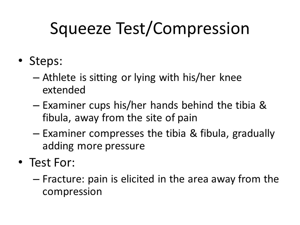 Squeeze Test/Compression Steps: – Athlete is sitting or lying with his/her knee extended – Examiner cups his/her hands behind the tibia & fibula, away