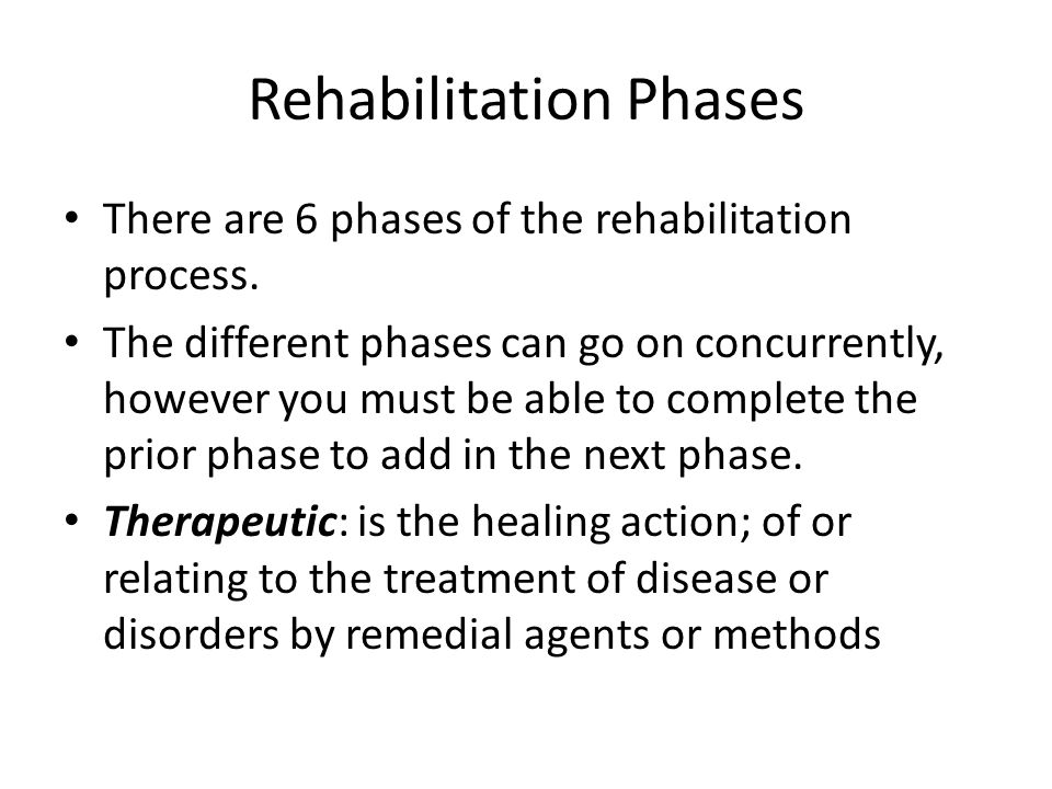 Rehabilitation Phases There are 6 phases of the rehabilitation process. The different phases can go on concurrently, however you must be able to compl
