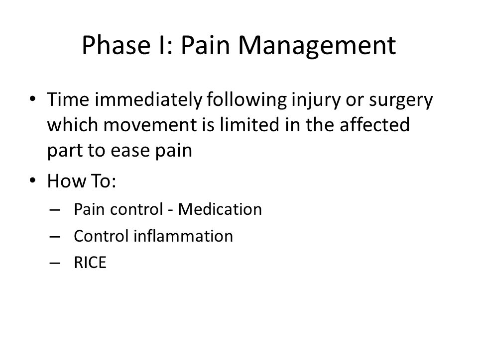Phase I: Pain Management Time immediately following injury or surgery which movement is limited in the affected part to ease pain How To: – Pain contr