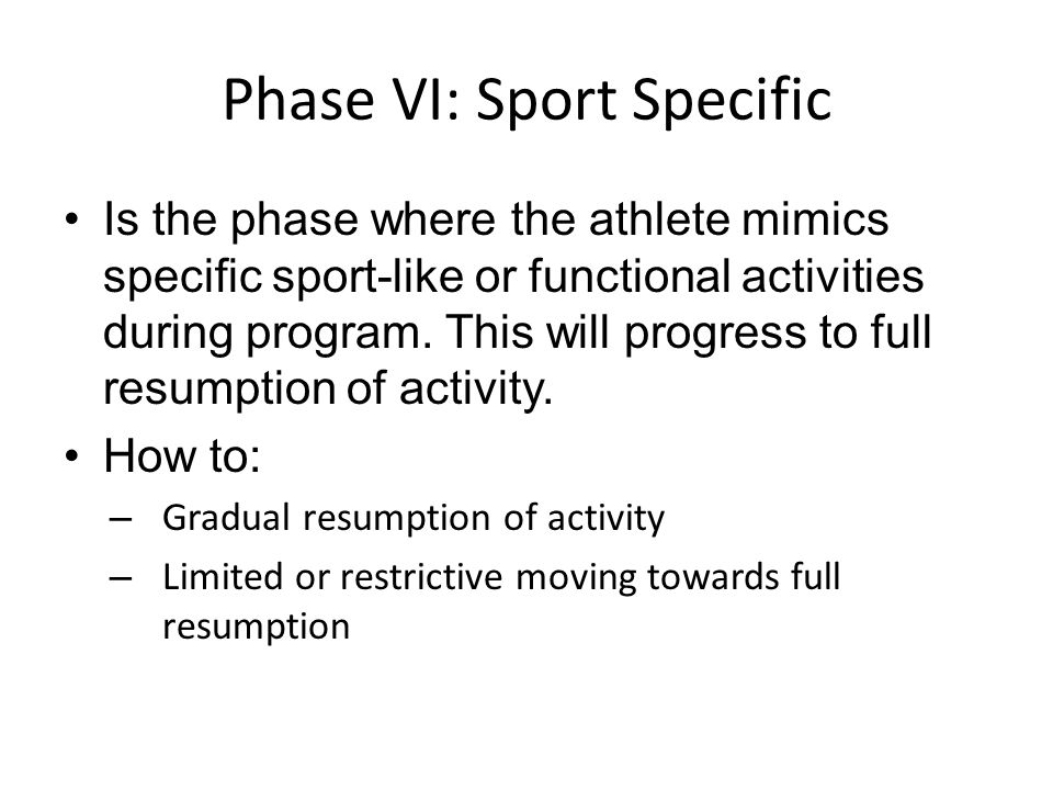 Phase VI: Sport Specific Is the phase where the athlete mimics specific sport-like or functional activities during program. This will progress to full