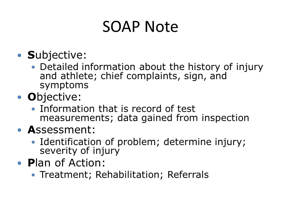 SOAP Note Subjective: Detailed information about the history of injury and athlete; chief complaints, sign, and symptoms Objective: Information that is record of test measurements; data gained from inspection Assessment: Identification of problem; determine injury; severity of injury Plan of Action: Treatment; Rehabilitation; Referrals