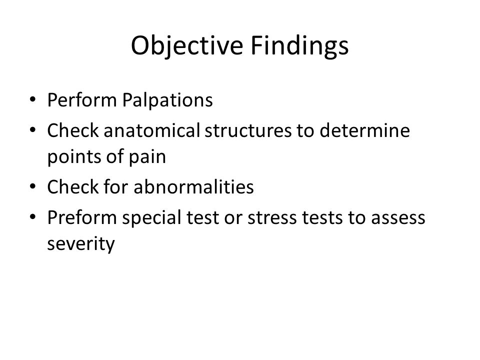 Objective Findings Perform Palpations Check anatomical structures to determine points of pain Check for abnormalities Preform special test or stress tests to assess severity