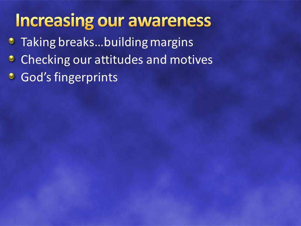 Taking breaks…building margins Checking our attitudes and motives God's fingerprints