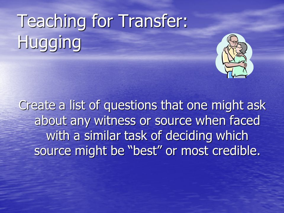 Teaching for Transfer: Hugging Create a list of questions that one might ask about any witness or source when faced with a similar task of deciding which source might be best or most credible.