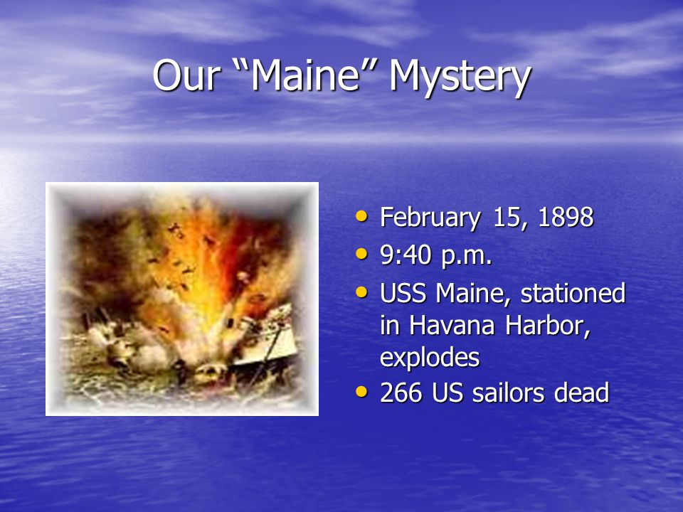 "Our ""Maine"" Mystery February 15, 1898 February 15, 1898 9:40 p.m. 9:40 p.m. USS Maine, stationed in Havana Harbor, explodes USS Maine, stationed in Ha"