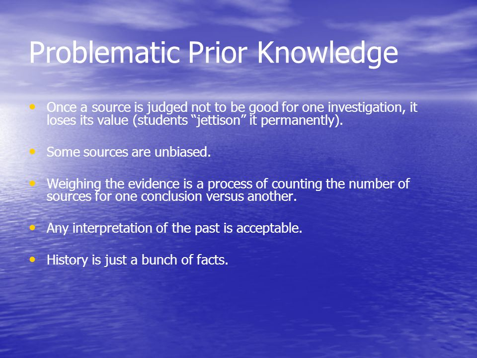 Problematic Prior Knowledge Once a source is judged not to be good for one investigation, it loses its value (students jettison it permanently).