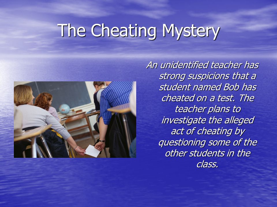 The Cheating Mystery An unidentified teacher has strong suspicions that a student named Bob has cheated on a test.
