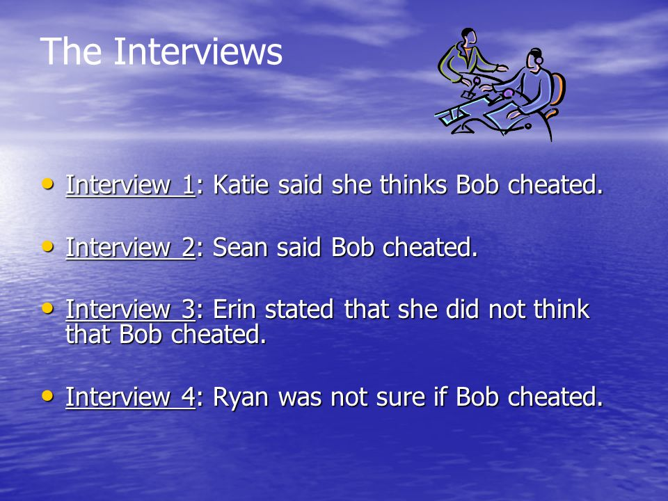 The Interviews Interview 1: Katie said she thinks Bob cheated.