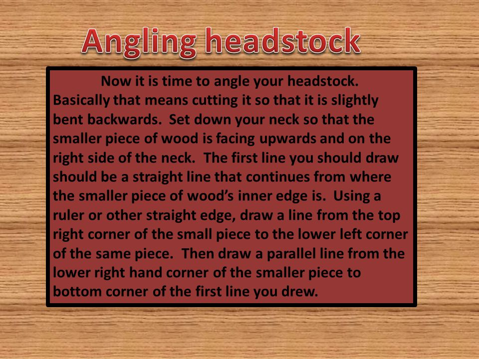 Now it is time to angle your headstock.