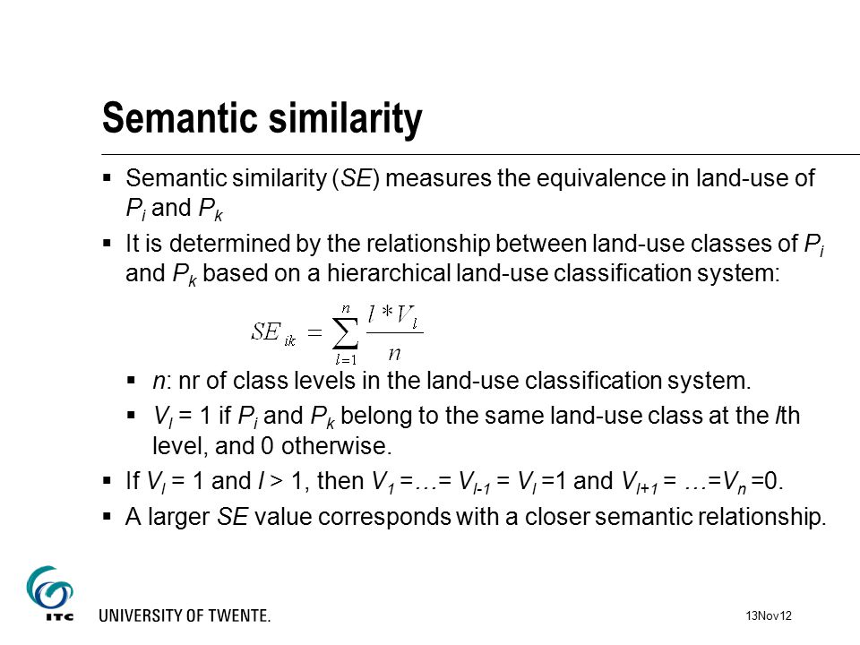 Semantic similarity  Semantic similarity (SE) measures the equivalence in land-use of P i and P k  It is determined by the relationship between land-use classes of P i and P k based on a hierarchical land-use classification system:  n: nr of class levels in the land-use classification system.