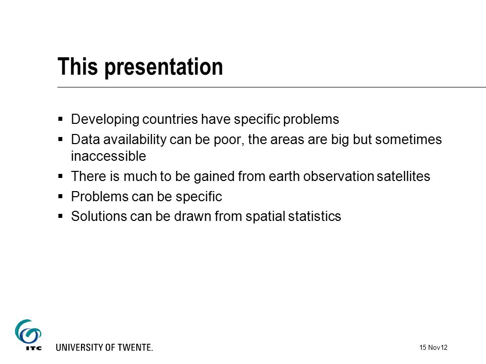 This presentation  Developing countries have specific problems  Data availability can be poor, the areas are big but sometimes inaccessible  There is much to be gained from earth observation satellites  Problems can be specific  Solutions can be drawn from spatial statistics 15 Nov12