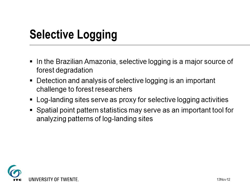 Selective Logging  In the Brazilian Amazonia, selective logging is a major source of forest degradation  Detection and analysis of selective logging is an important challenge to forest researchers  Log-landing sites serve as proxy for selective logging activities  Spatial point pattern statistics may serve as an important tool for analyzing patterns of log-landing sites 13Nov12