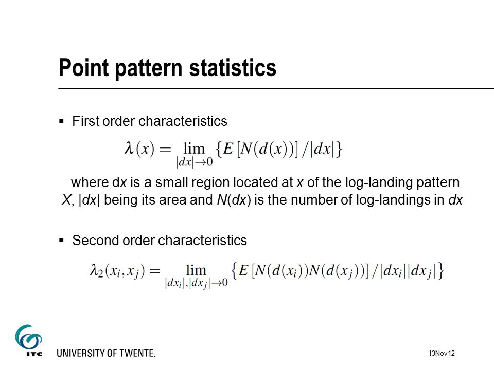 Point pattern statistics  First order characteristics where dx is a small region located at x of the log-landing pattern X, |dx| being its area and N(dx) is the number of log-landings in dx  Second order characteristics 13Nov12