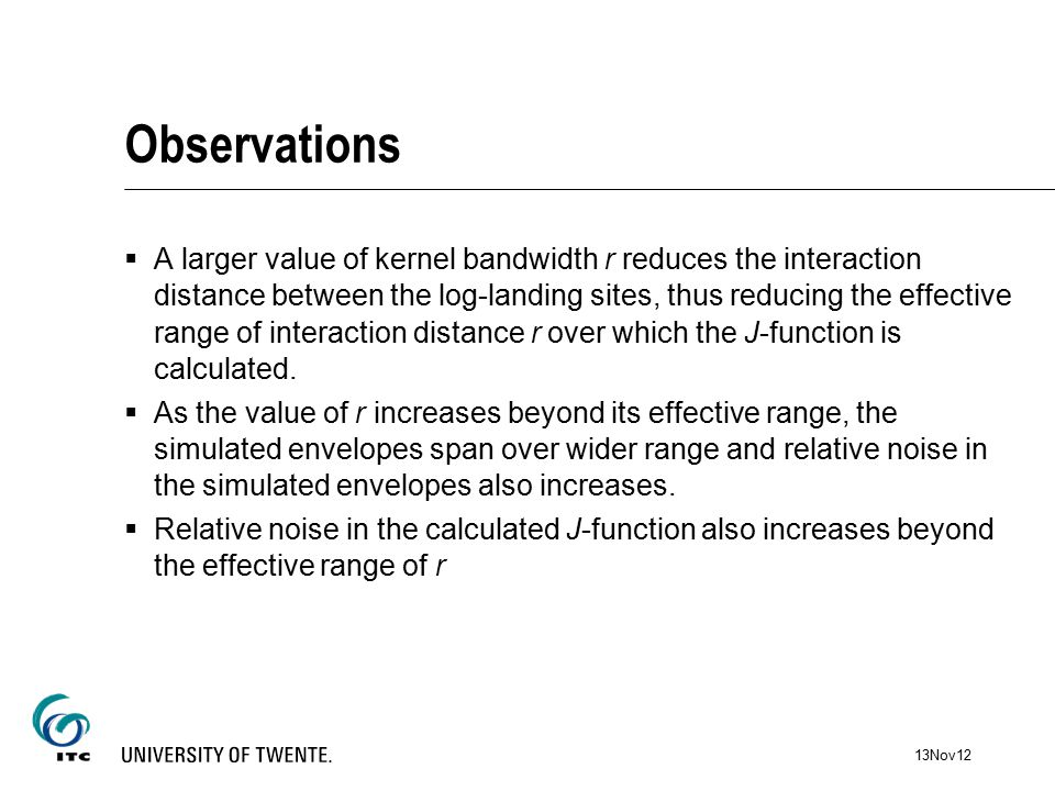 Observations  A larger value of kernel bandwidth r reduces the interaction distance between the log-landing sites, thus reducing the effective range of interaction distance r over which the J-function is calculated.