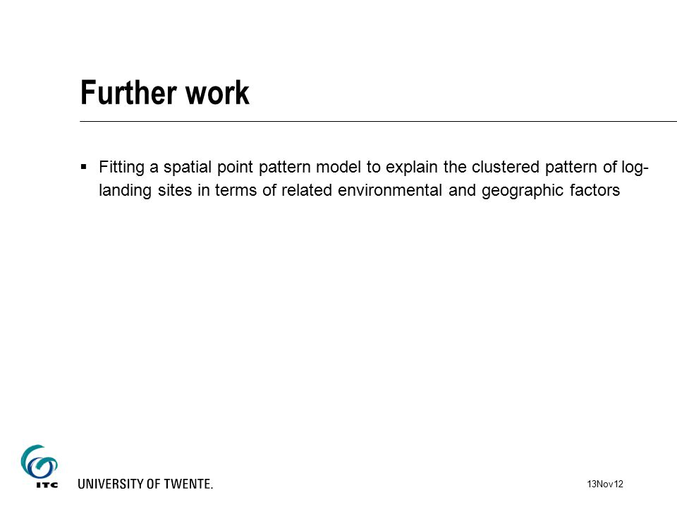 Further work  Fitting a spatial point pattern model to explain the clustered pattern of log- landing sites in terms of related environmental and geographic factors 13Nov12