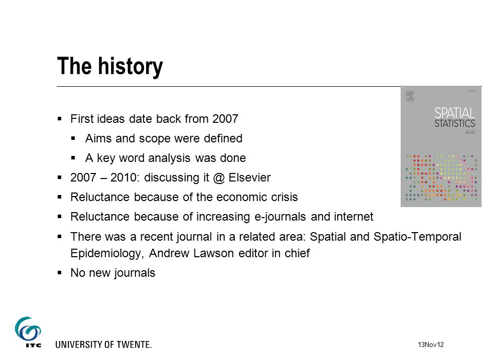The history  First ideas date back from 2007  Aims and scope were defined  A key word analysis was done  2007 – 2010: discussing it @ Elsevier  Reluctance because of the economic crisis  Reluctance because of increasing e-journals and internet  There was a recent journal in a related area: Spatial and Spatio-Temporal Epidemiology, Andrew Lawson editor in chief  No new journals 13Nov12