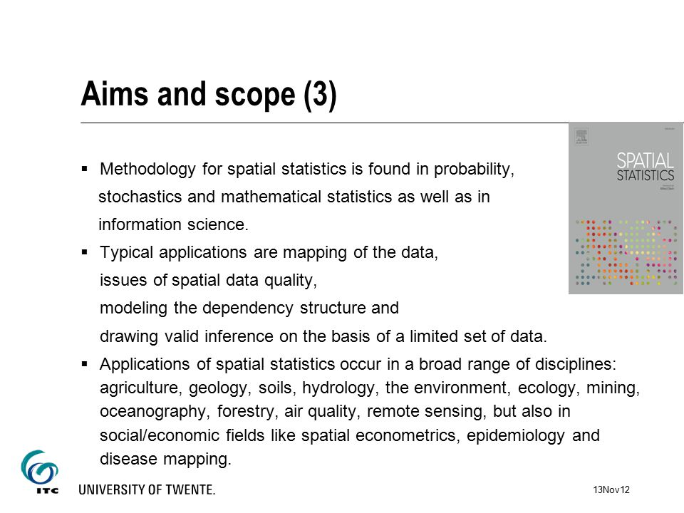 Aims and scope (3)  Methodology for spatial statistics is found in probability, stochastics and mathematical statistics as well as in information science.