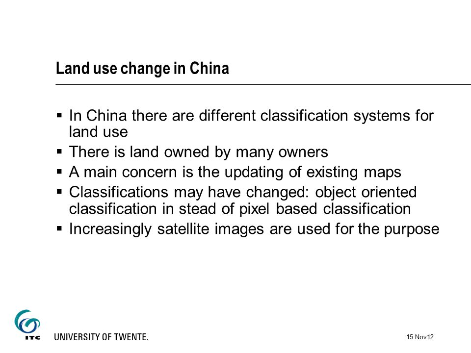 Land use change in China  In China there are different classification systems for land use  There is land owned by many owners  A main concern is the updating of existing maps  Classifications may have changed: object oriented classification in stead of pixel based classification  Increasingly satellite images are used for the purpose 15 Nov12