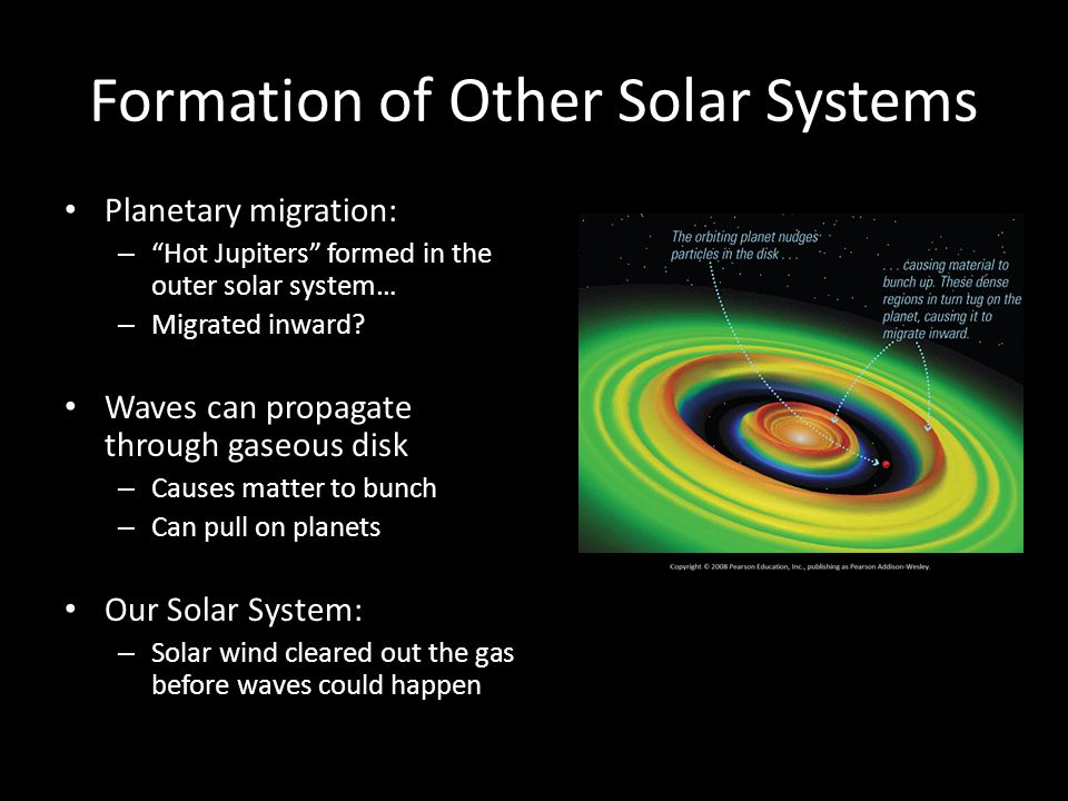 Formation of Other Solar Systems Planetary migration: – Hot Jupiters formed in the outer solar system… – Migrated inward.