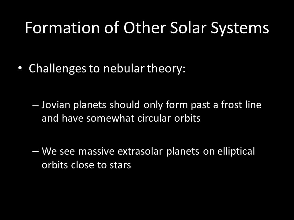 Formation of Other Solar Systems Challenges to nebular theory: – Jovian planets should only form past a frost line and have somewhat circular orbits – We see massive extrasolar planets on elliptical orbits close to stars