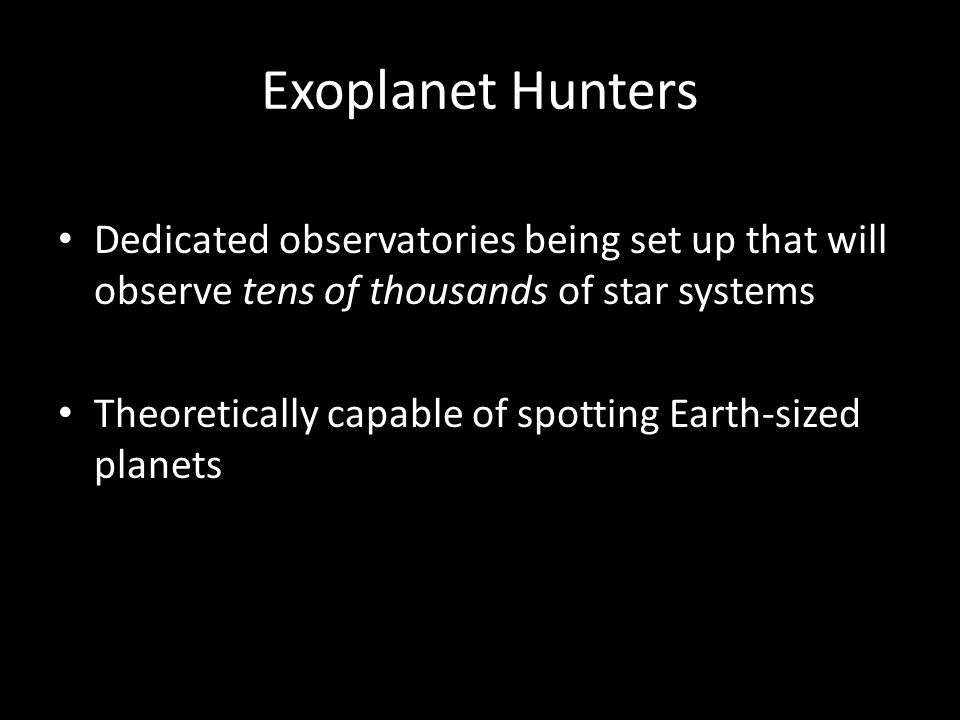 Exoplanet Hunters Dedicated observatories being set up that will observe tens of thousands of star systems Theoretically capable of spotting Earth-sized planets
