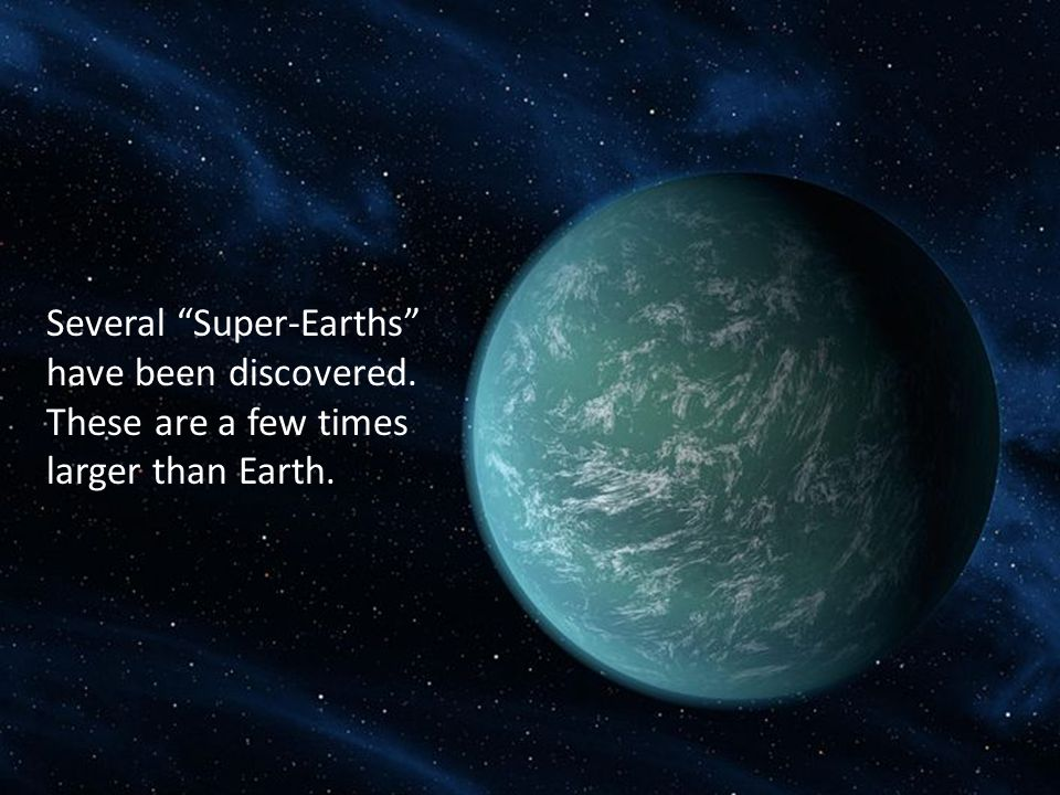 Several Super-Earths have been discovered. These are a few times larger than Earth.