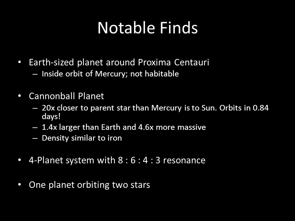 Notable Finds Earth-sized planet around Proxima Centauri – Inside orbit of Mercury; not habitable Cannonball Planet – 20x closer to parent star than Mercury is to Sun.