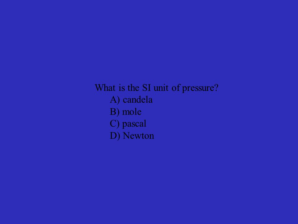 What is the SI unit of pressure A) candela B) mole C) pascal D) Newton