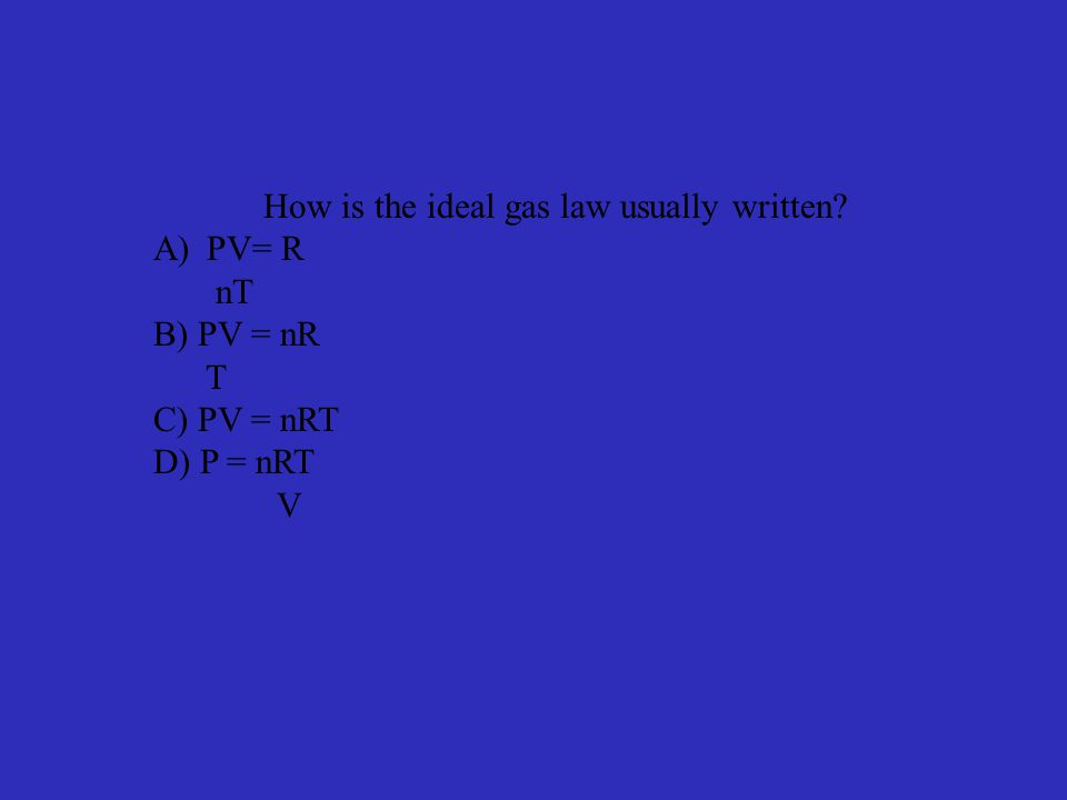 How is the ideal gas law usually written A)PV= R nT B) PV = nR T C) PV = nRT D) P = nRT V