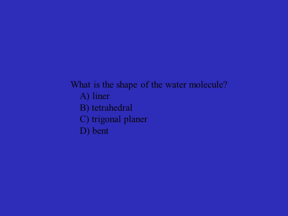 What is the shape of the water molecule? A) liner B) tetrahedral C) trigonal planer D) bent