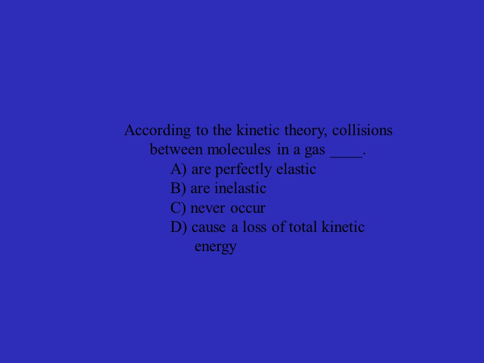 According to the kinetic theory, collisions between molecules in a gas ____.