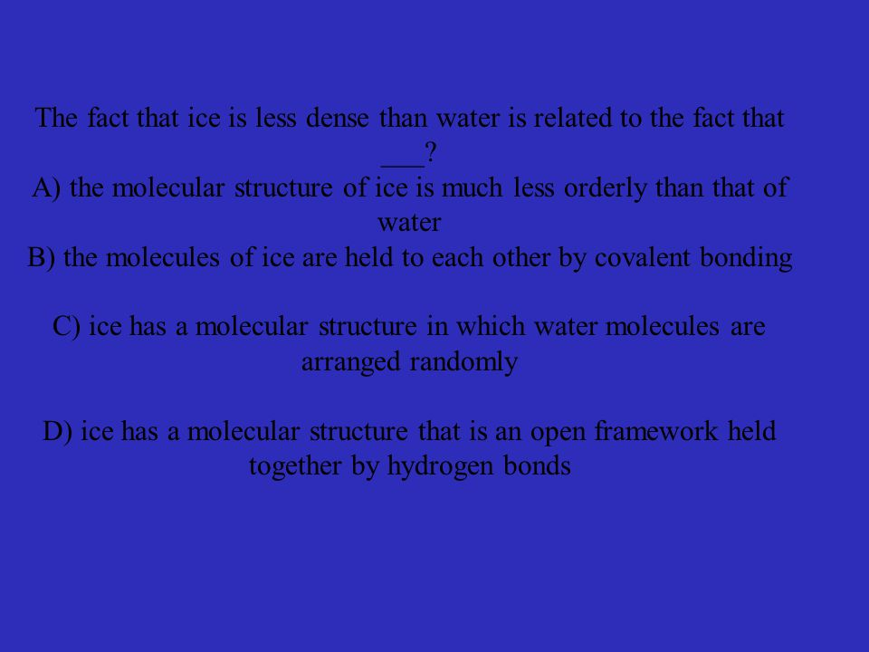 The fact that ice is less dense than water is related to the fact that ___.