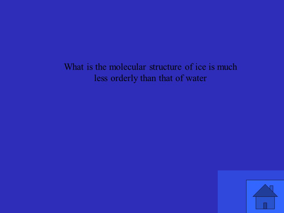 What is the molecular structure of ice is much less orderly than that of water